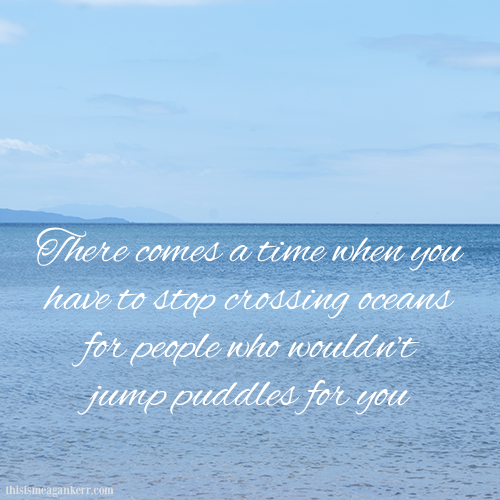 There comes a time when you have to stop crossing oceans for people who wouldn't jump puddles for you