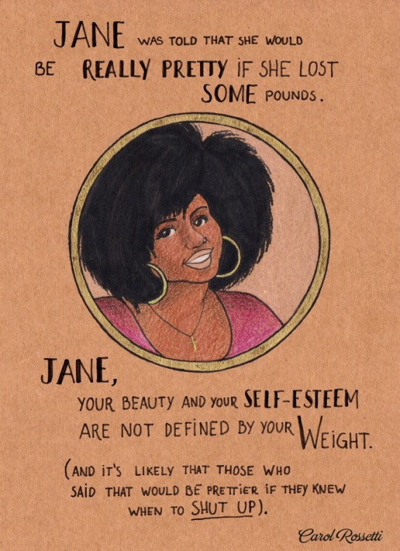Jane was told that she would be really pretty if she lost some pounds. Jane, your beauty and your self-esteem are not defined by your weight (and it's likely that those who said that would be prettier if they knew when to SHUT UP). Carol Rossetti