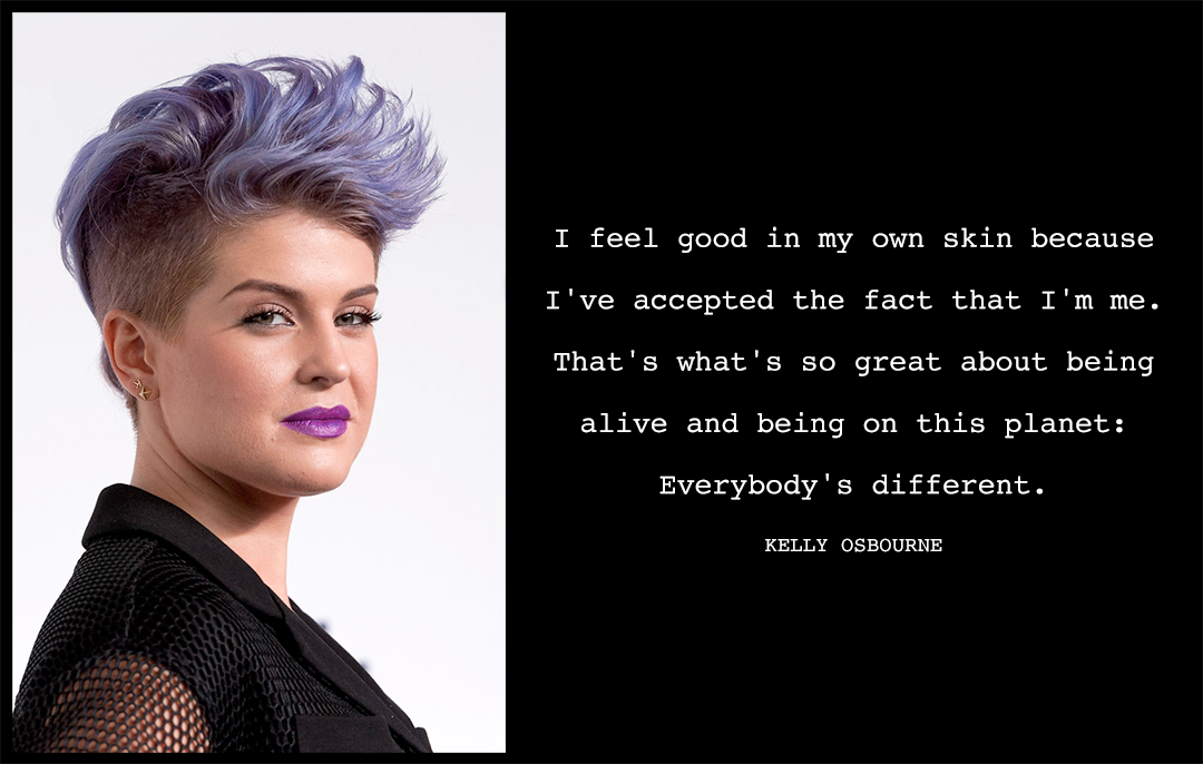 "How To Show Your Body Love: ""I feel good in my own skin because I've accepted the fact that I'm me. That's what's so great about being alive and being on this planet: Everybody's different."" Kelly Osbourne"