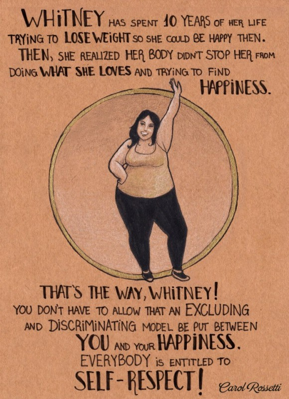 Whitney has spent 10 years of her life trying to lose weight so she could be happy then. Then, she realized her body didn't stop her from doing what she loves and trying to find happiness. That's the way, Whitney! You don't have to allow that an excluding and discriminating model be put between you and your happiness. Everybody is entitled to self-respect! Carol Rossetti
