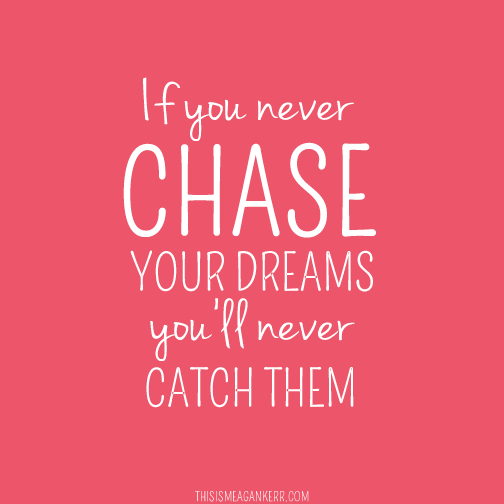 If you never chase your dreams, you'll never catch them