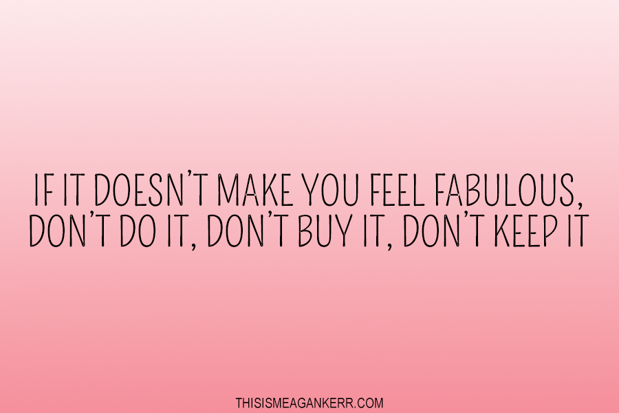 If it doesn't make you feel fabulous, don't do it, don't buy it, don't keep it