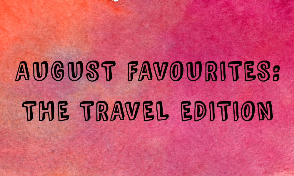 August Favourites: The Travel Edition