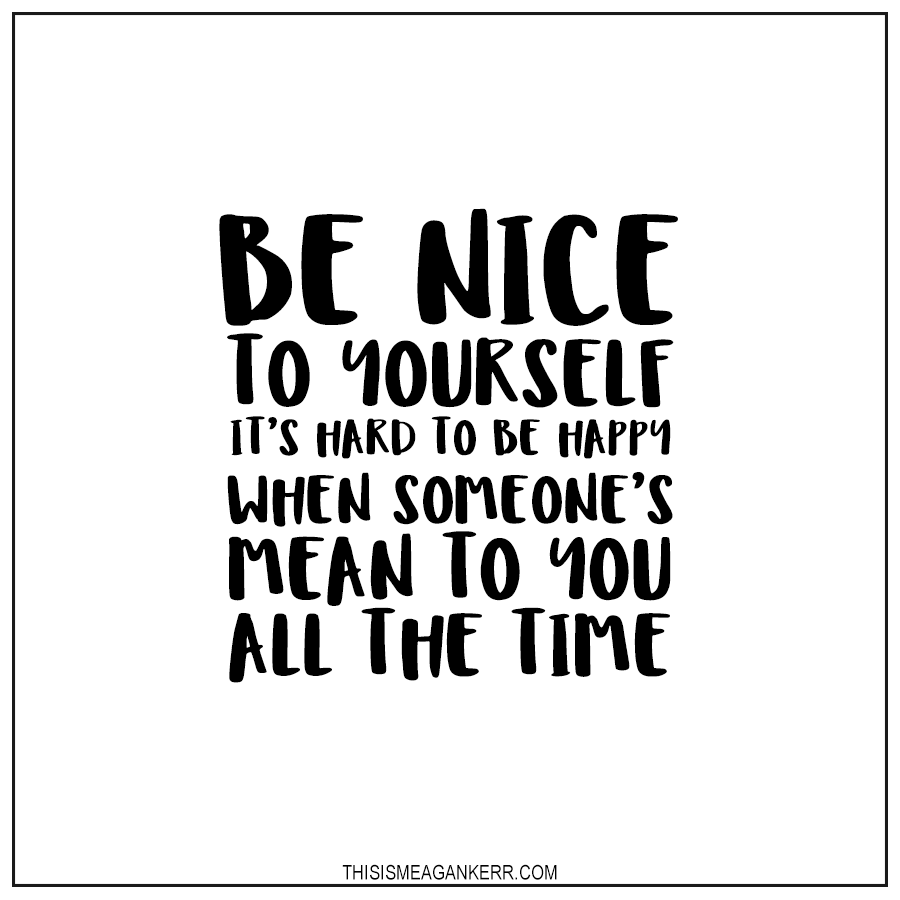 Be nice to yourself, it's hard to be happy when someone's mean to you all the time