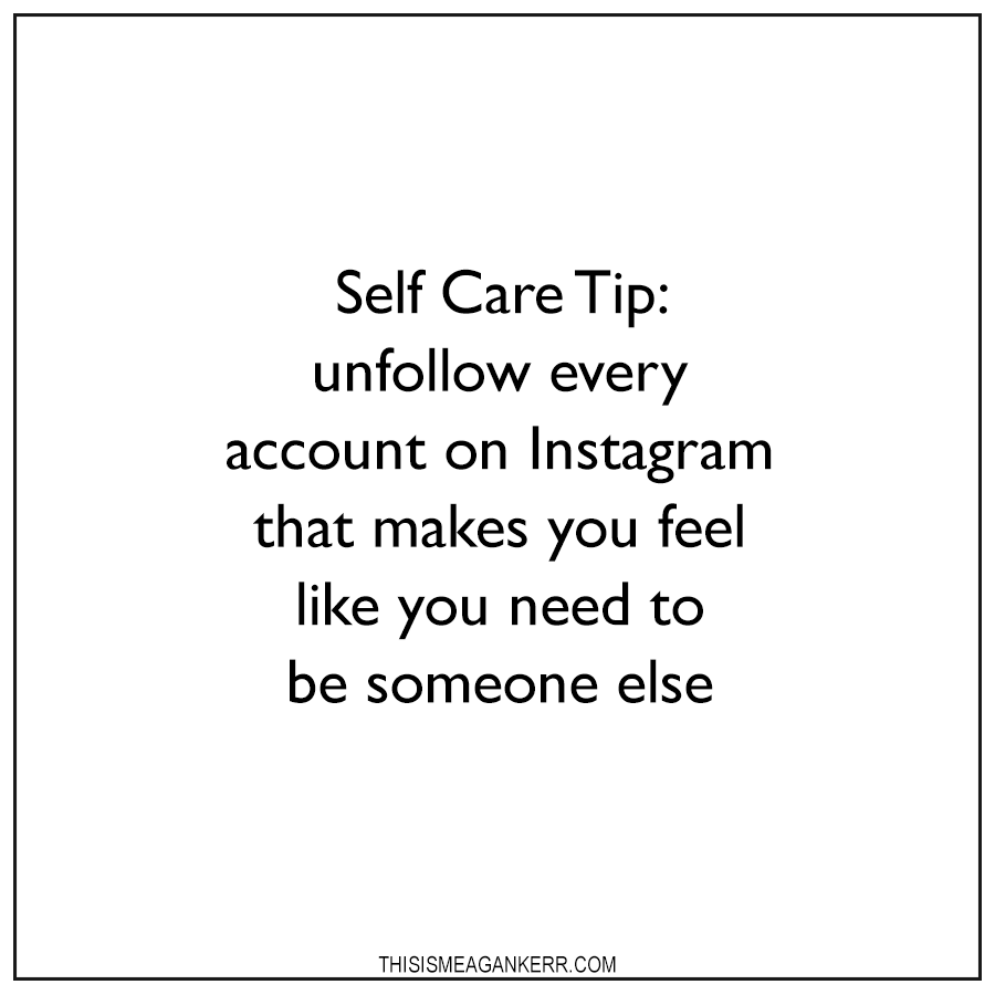 Self Care Tip: unfollow every account on Instagram that makes you feel like you need to be someone else